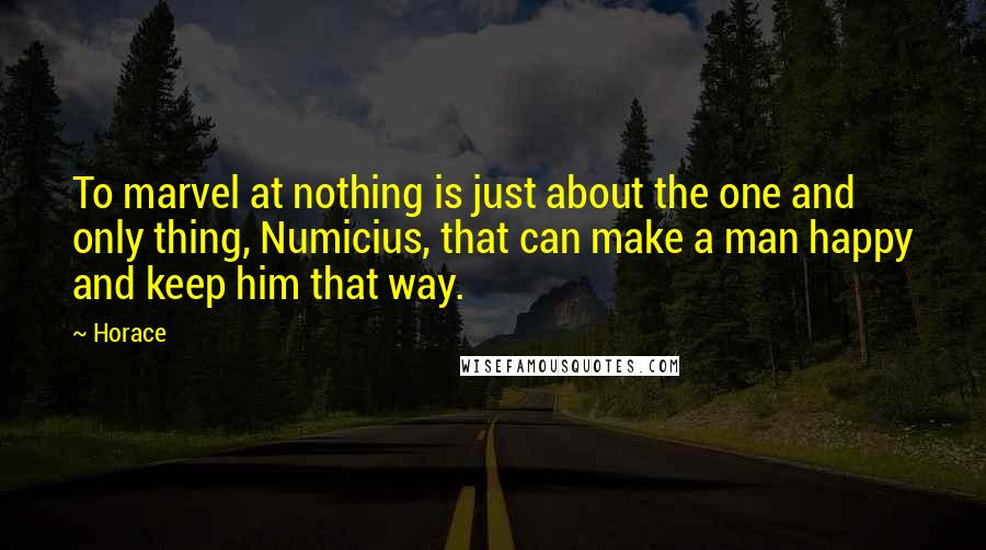 Horace quotes: To marvel at nothing is just about the one and only thing, Numicius, that can make a man happy and keep him that way.