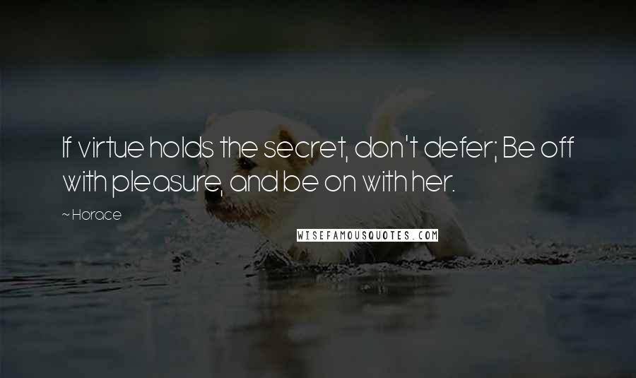 Horace quotes: If virtue holds the secret, don't defer; Be off with pleasure, and be on with her.