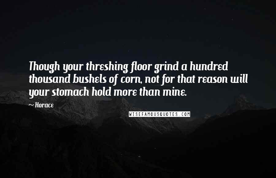 Horace quotes: Though your threshing floor grind a hundred thousand bushels of corn, not for that reason will your stomach hold more than mine.
