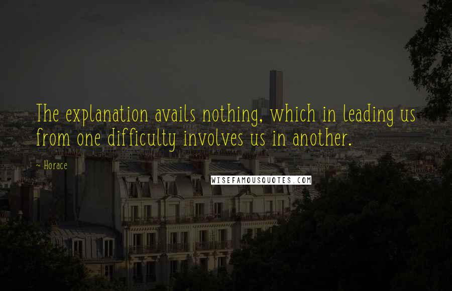 Horace quotes: The explanation avails nothing, which in leading us from one difficulty involves us in another.