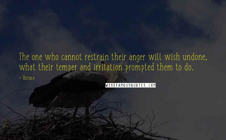 Horace quotes: The one who cannot restrain their anger will wish undone, what their temper and irritation prompted them to do.