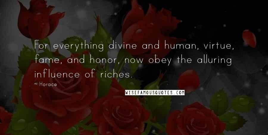 Horace quotes: For everything divine and human, virtue, fame, and honor, now obey the alluring influence of riches.