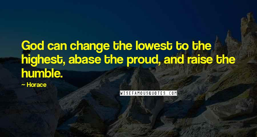 Horace quotes: God can change the lowest to the highest, abase the proud, and raise the humble.