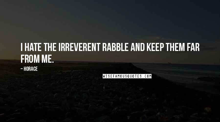 Horace quotes: I hate the irreverent rabble and keep them far from me.