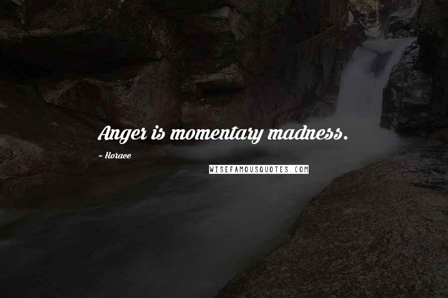 Horace quotes: Anger is momentary madness.