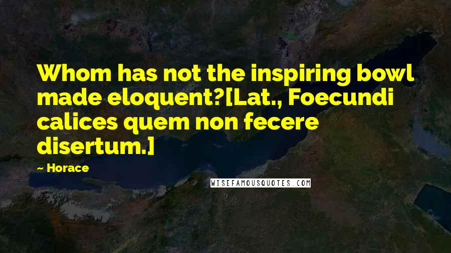 Horace quotes: Whom has not the inspiring bowl made eloquent?[Lat., Foecundi calices quem non fecere disertum.]