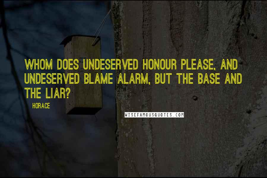 Horace quotes: Whom does undeserved honour please, and undeserved blame alarm, but the base and the liar?