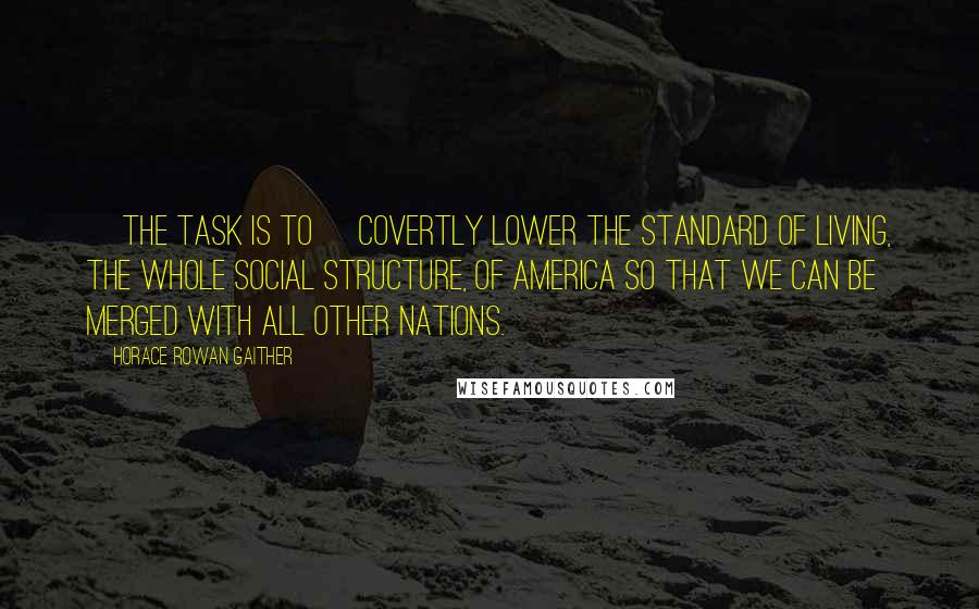 Horace Rowan Gaither quotes: [The task is to] covertly lower the standard of living, the whole social structure, of America so that we can be merged with all other nations.