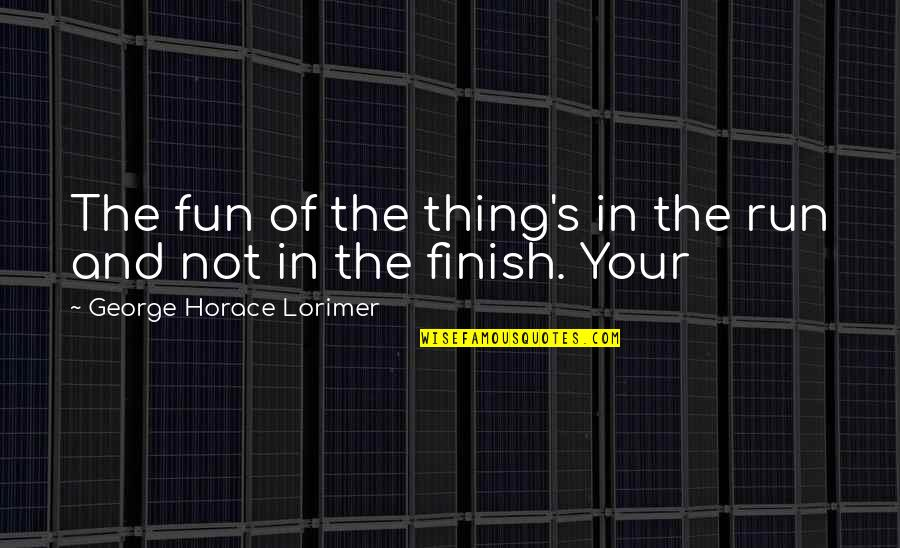 Horace's Quotes By George Horace Lorimer: The fun of the thing's in the run