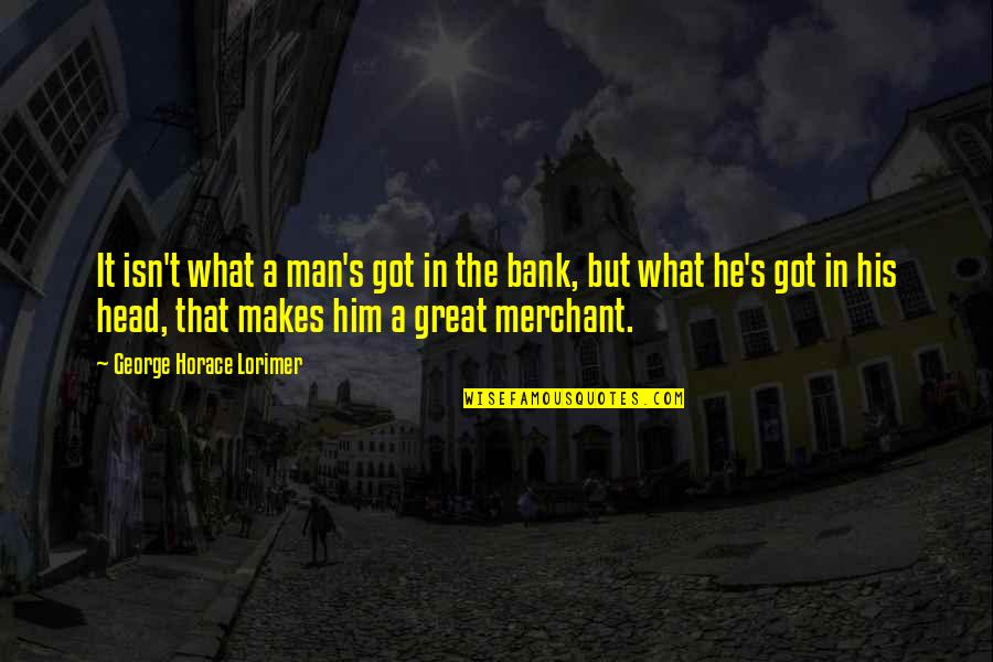 Horace's Quotes By George Horace Lorimer: It isn't what a man's got in the