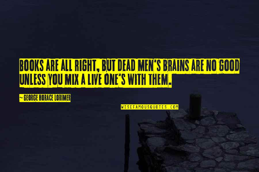 Horace's Quotes By George Horace Lorimer: Books are all right, but dead men's brains