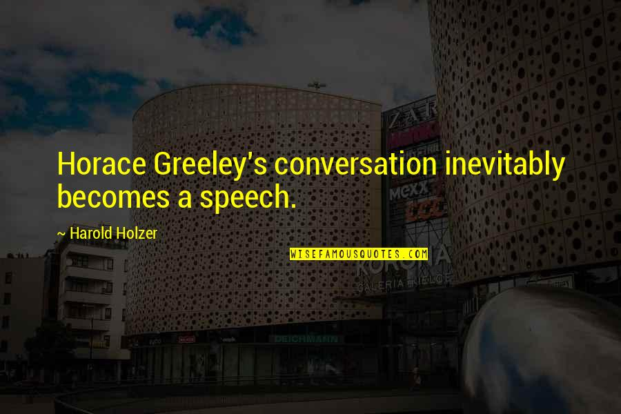 Horace's Quotes By Harold Holzer: Horace Greeley's conversation inevitably becomes a speech.