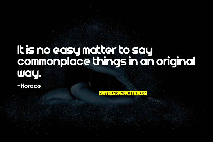 Horace's Quotes By Horace: It is no easy matter to say commonplace