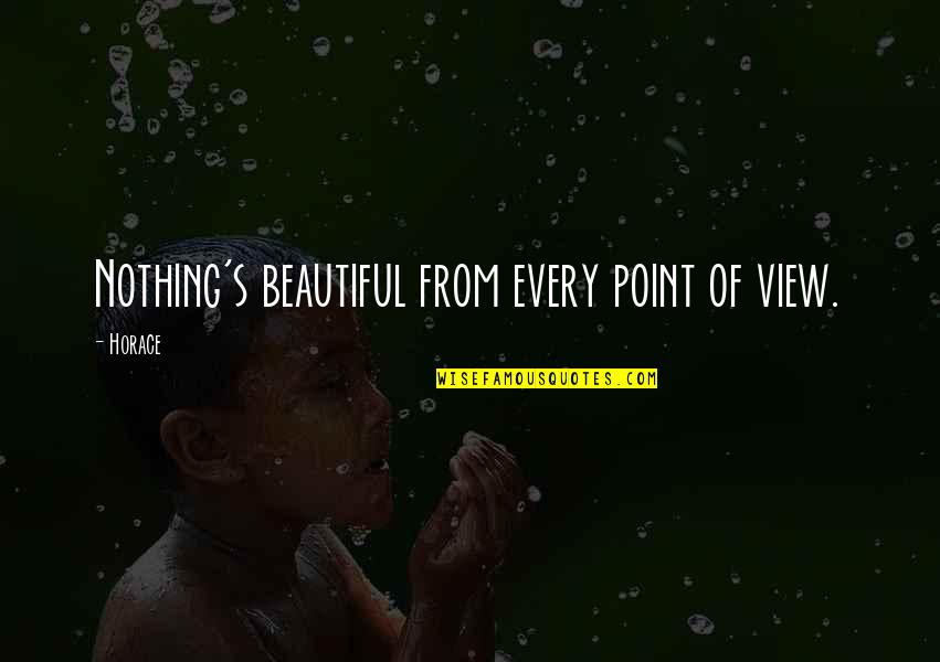 Horace's Quotes By Horace: Nothing's beautiful from every point of view.