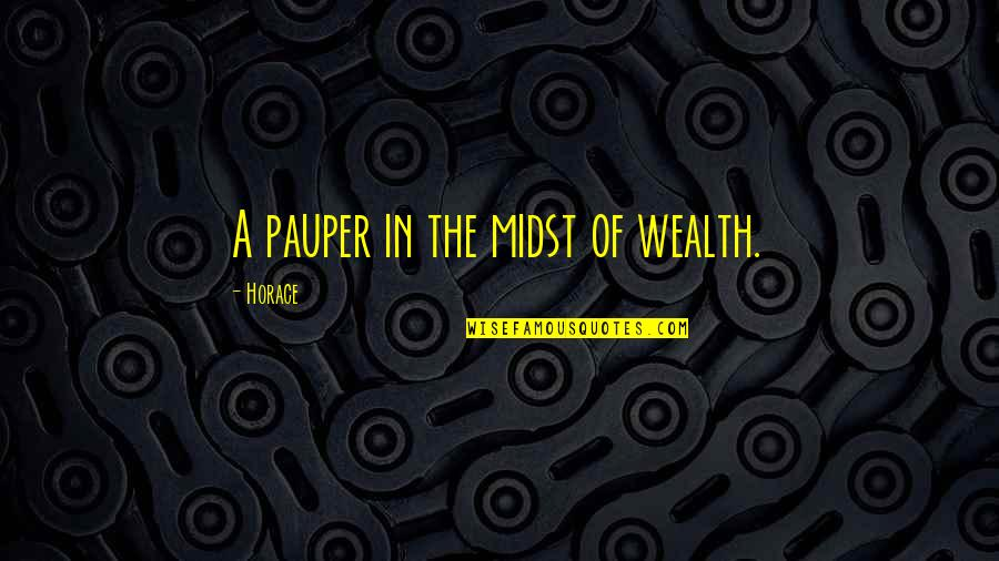 Horace's Quotes By Horace: A pauper in the midst of wealth.