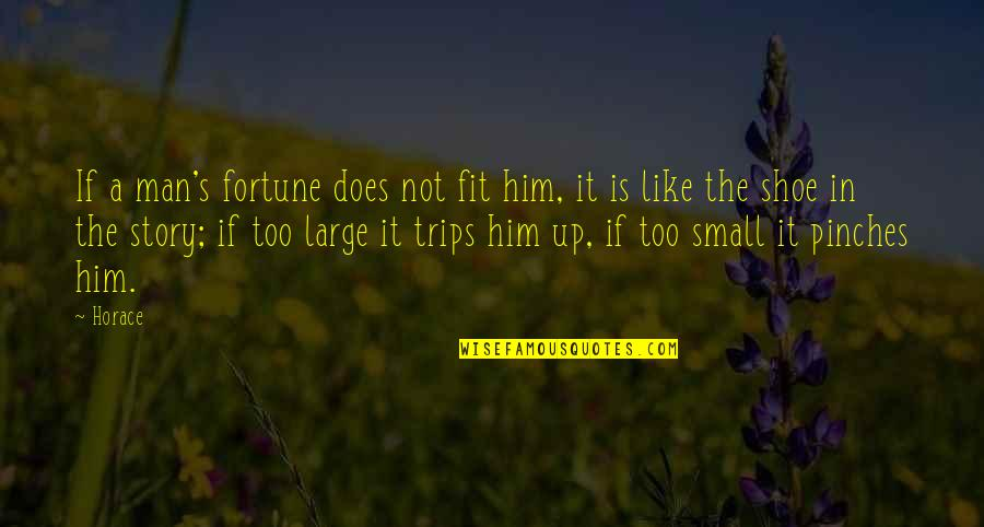 Horace's Quotes By Horace: If a man's fortune does not fit him,