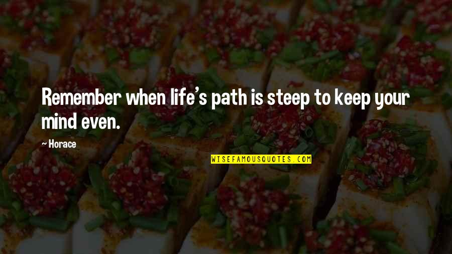 Horace's Quotes By Horace: Remember when life's path is steep to keep