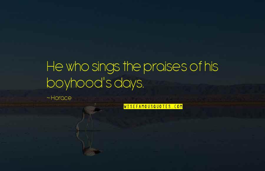 Horace's Quotes By Horace: He who sings the praises of his boyhood's