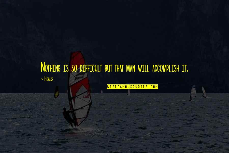 Horace's Quotes By Horace: Nothing is so difficult but that man will