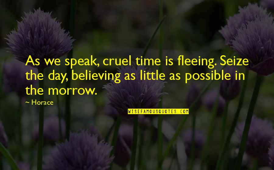 Horace's Quotes By Horace: As we speak, cruel time is fleeing. Seize