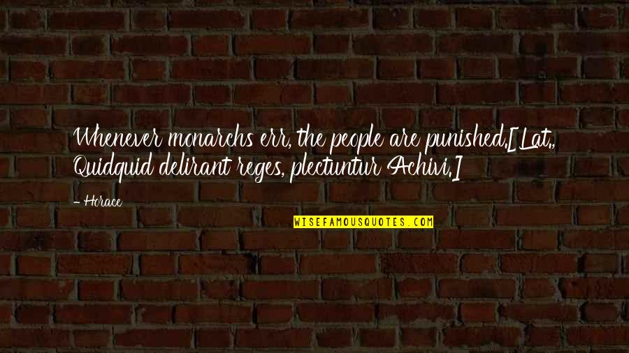 Horace's Quotes By Horace: Whenever monarchs err, the people are punished.[Lat., Quidquid