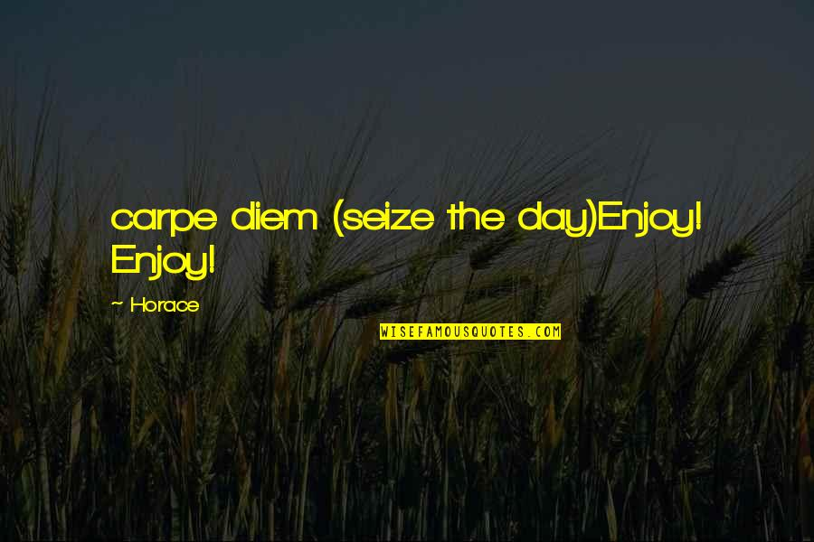 Horace's Quotes By Horace: carpe diem (seize the day)Enjoy! Enjoy!