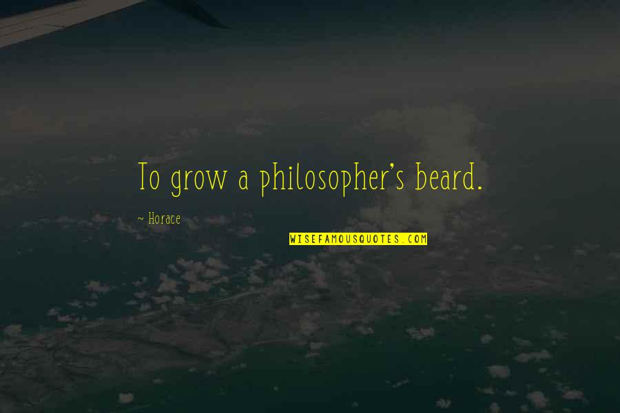 Horace's Quotes By Horace: To grow a philosopher's beard.