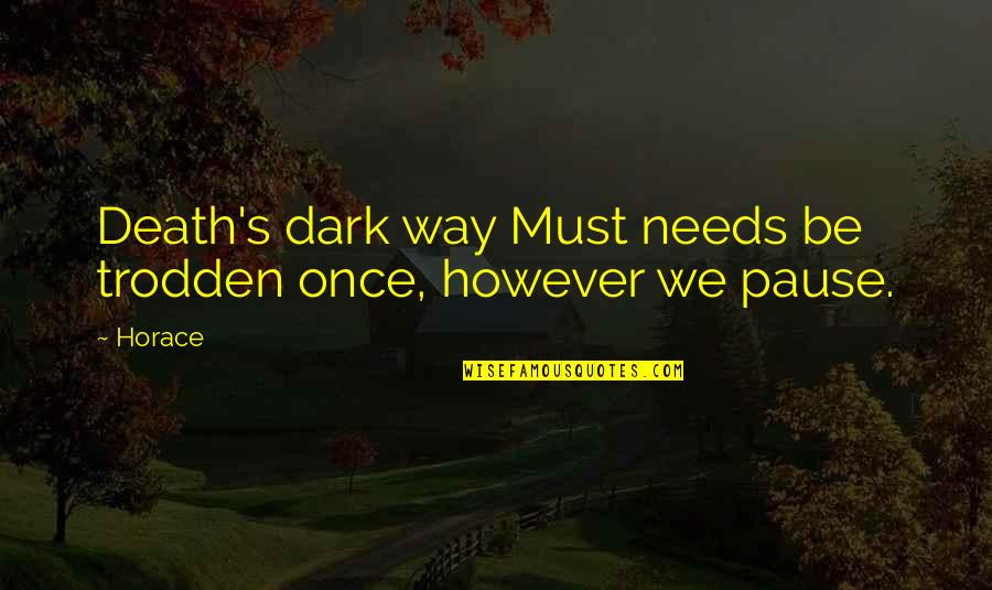 Horace's Quotes By Horace: Death's dark way Must needs be trodden once,