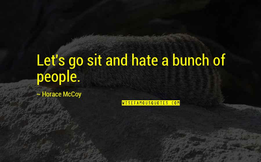 Horace's Quotes By Horace McCoy: Let's go sit and hate a bunch of