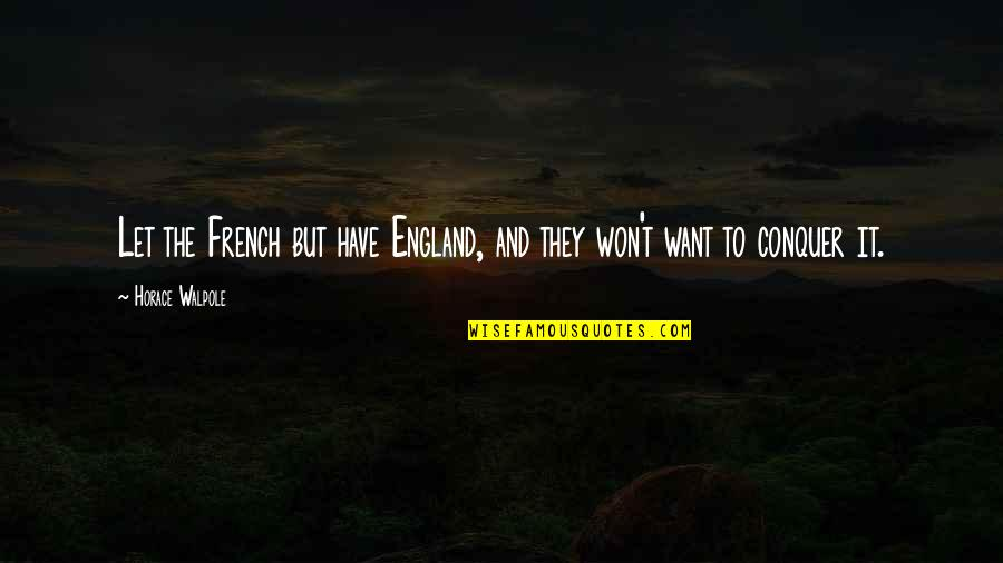 Horace's Quotes By Horace Walpole: Let the French but have England, and they