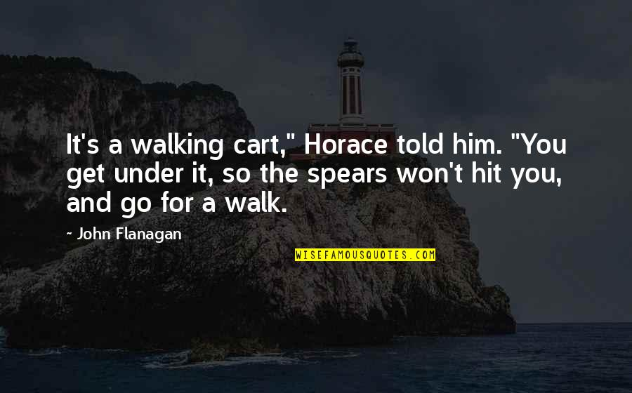 """Horace's Quotes By John Flanagan: It's a walking cart,"""" Horace told him. """"You"""