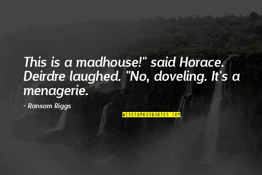 """Horace's Quotes By Ransom Riggs: This is a madhouse!"""" said Horace. Deirdre laughed."""
