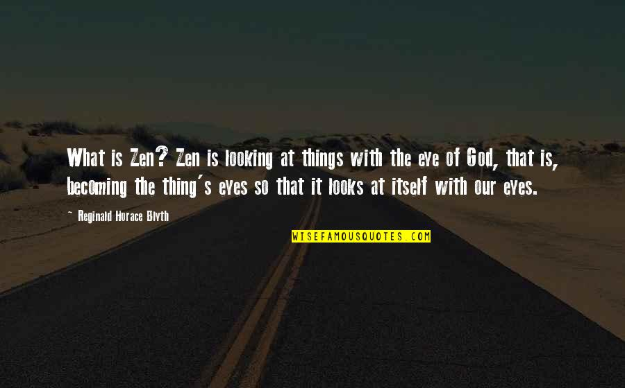 Horace's Quotes By Reginald Horace Blyth: What is Zen? Zen is looking at things