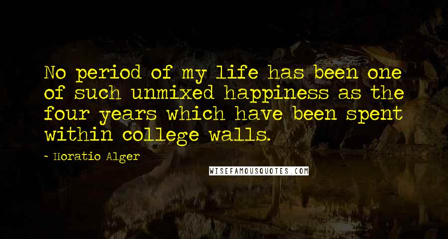 Horatio Alger quotes: No period of my life has been one of such unmixed happiness as the four years which have been spent within college walls.