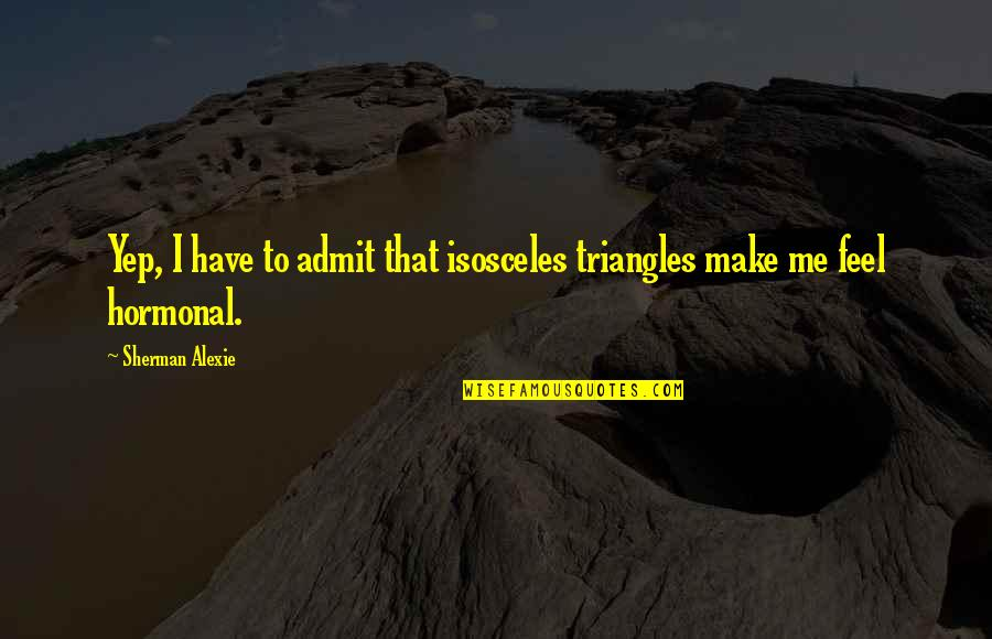 Hormonal Quotes By Sherman Alexie: Yep, I have to admit that isosceles triangles