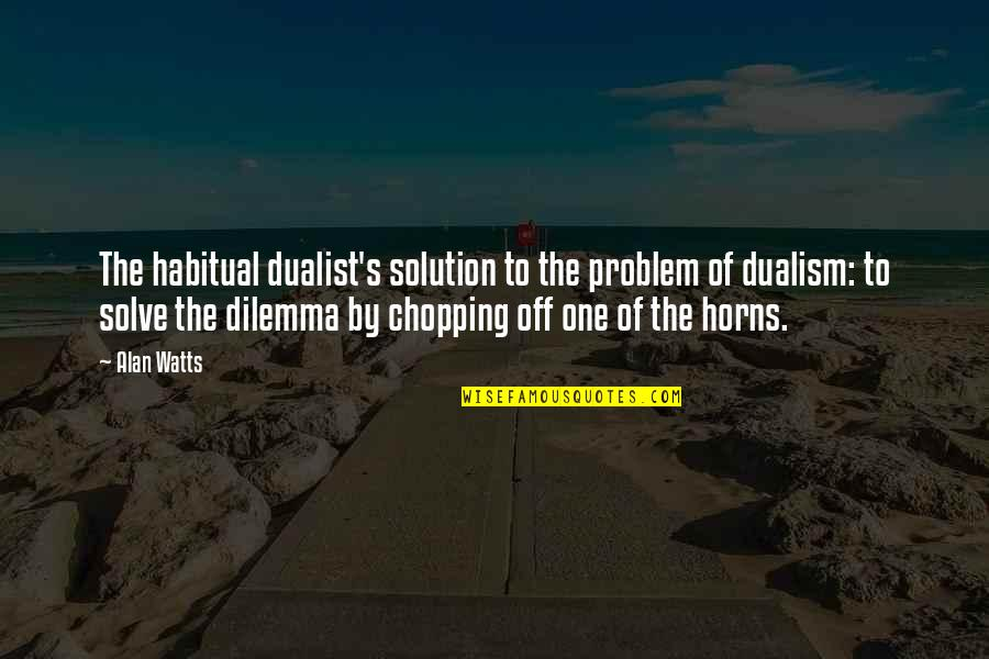 Horns Quotes By Alan Watts: The habitual dualist's solution to the problem of