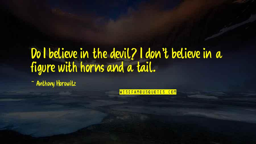 Horns Quotes By Anthony Horowitz: Do I believe in the devil? I don't