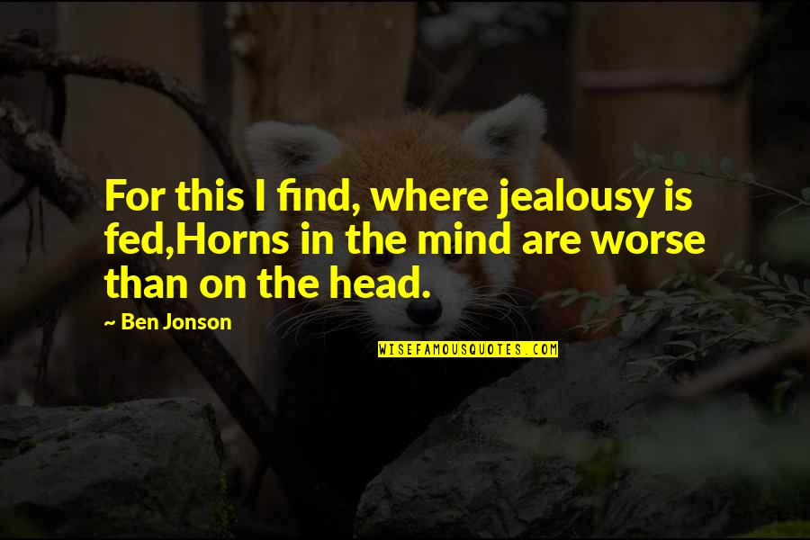 Horns Quotes By Ben Jonson: For this I find, where jealousy is fed,Horns