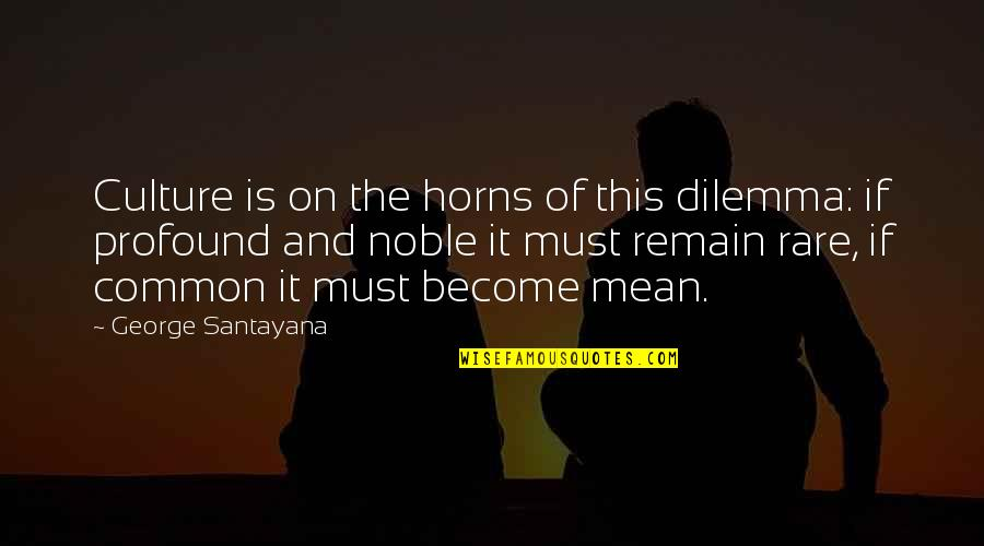 Horns Quotes By George Santayana: Culture is on the horns of this dilemma:
