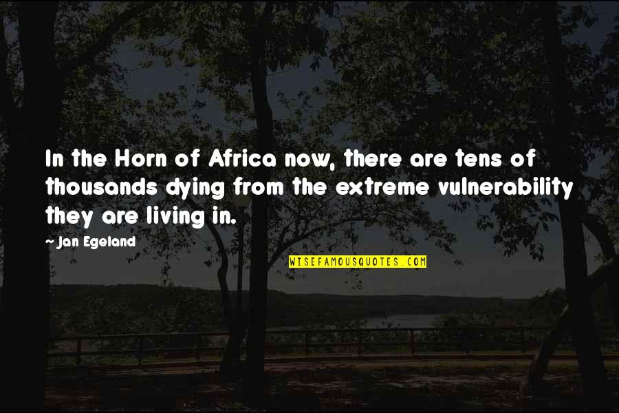 Horns Quotes By Jan Egeland: In the Horn of Africa now, there are