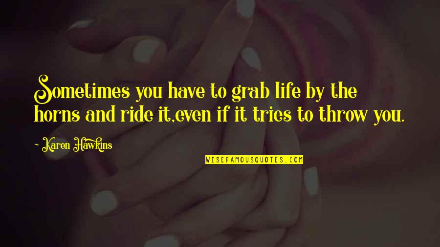 Horns Quotes By Karen Hawkins: Sometimes you have to grab life by the