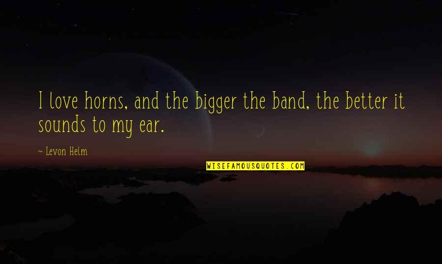 Horns Quotes By Levon Helm: I love horns, and the bigger the band,
