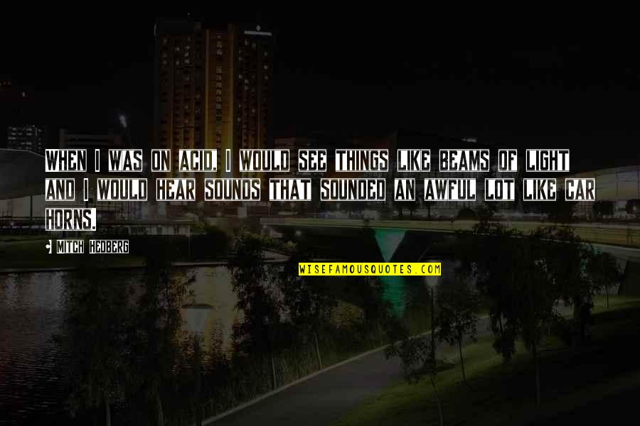 Horns Quotes By Mitch Hedberg: When I was on acid, I would see