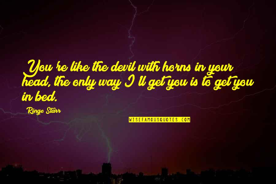 Horns Quotes By Ringo Starr: You're like the devil with horns in your