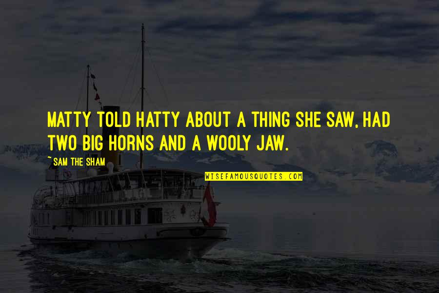 Horns Quotes By Sam The Sham: Matty told Hatty about a thing she saw,