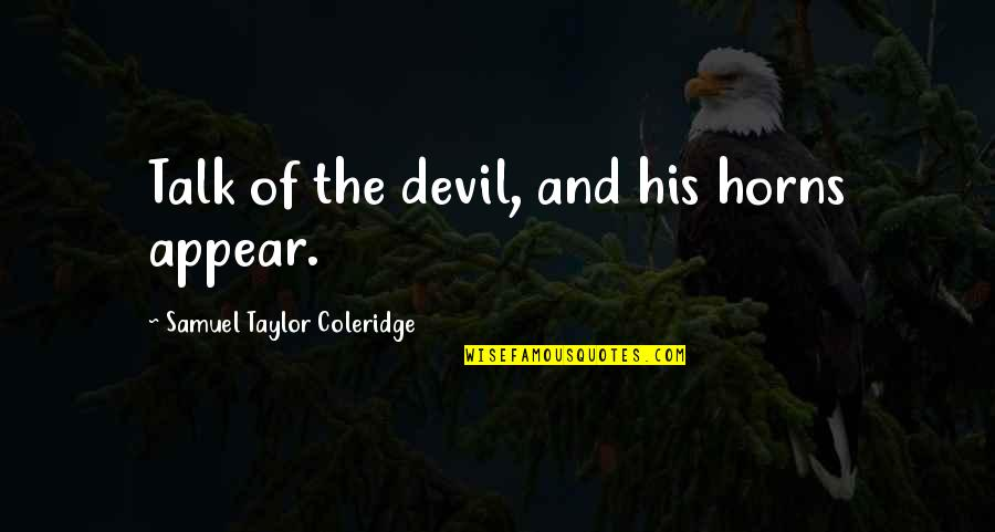Horns Quotes By Samuel Taylor Coleridge: Talk of the devil, and his horns appear.
