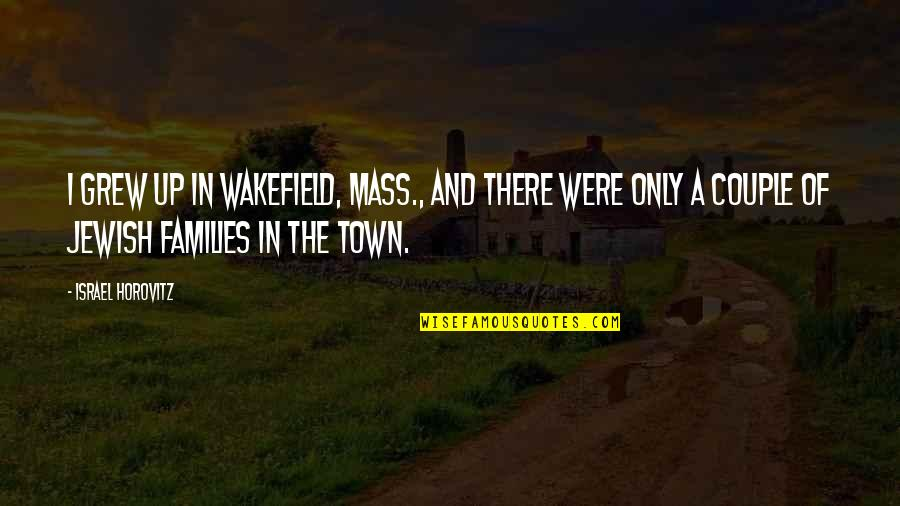 Horovitz Quotes By Israel Horovitz: I grew up in Wakefield, Mass., and there