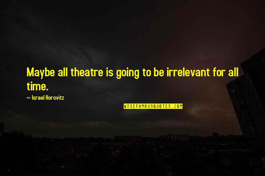 Horovitz Quotes By Israel Horovitz: Maybe all theatre is going to be irrelevant