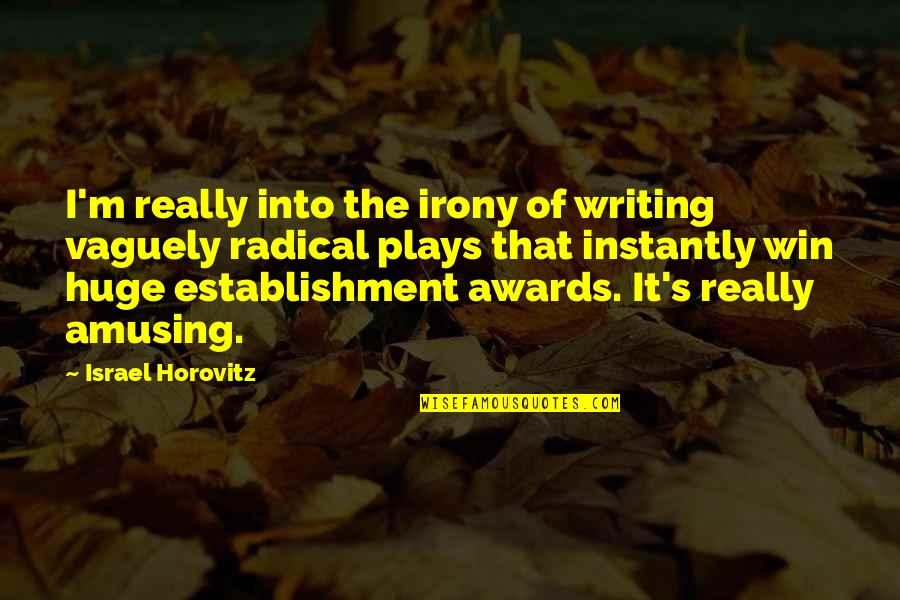 Horovitz Quotes By Israel Horovitz: I'm really into the irony of writing vaguely