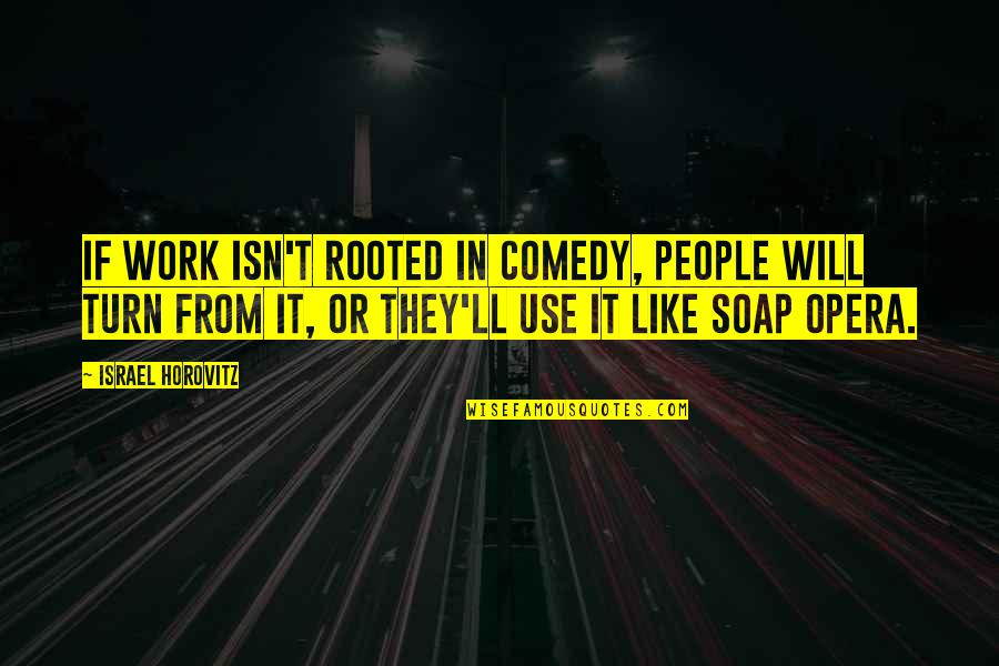 Horovitz Quotes By Israel Horovitz: If work isn't rooted in comedy, people will